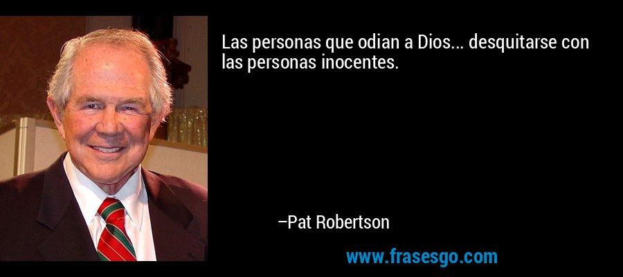 Las personas que odian a Dios... desquitarse con las personas inocentes. – Pat Robertson