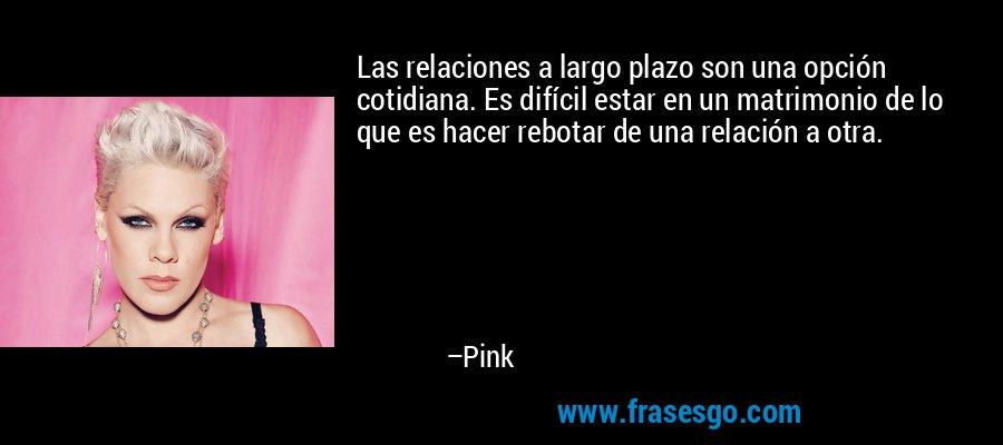 Las relaciones a largo plazo son una opción cotidiana. Es difícil estar en un matrimonio de lo que es hacer rebotar de una relación a otra. – Pink