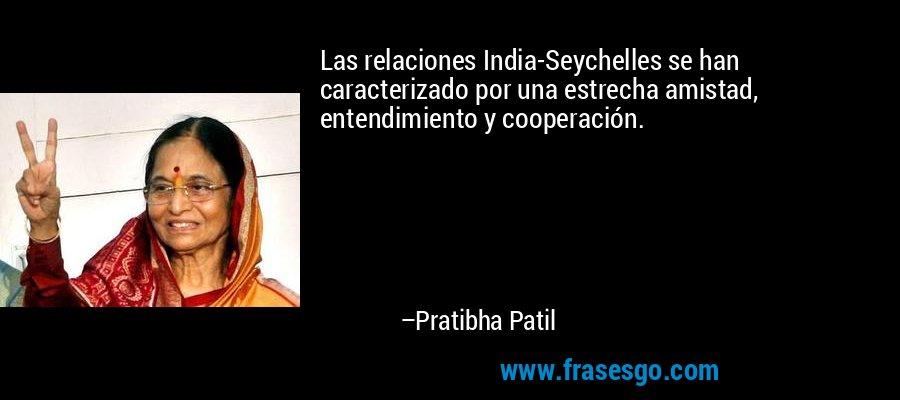 Las relaciones India-Seychelles se han caracterizado por una estrecha amistad, entendimiento y cooperación. – Pratibha Patil