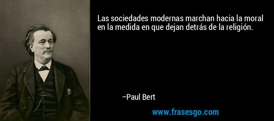 Las sociedades modernas marchan hacia la moral en la medida en que dejan detrás de la religión. – Paul Bert