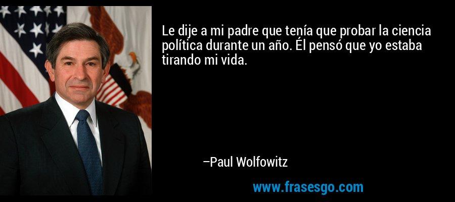 Le dije a mi padre que tenía que probar la ciencia política durante un año. Él pensó que yo estaba tirando mi vida. – Paul Wolfowitz