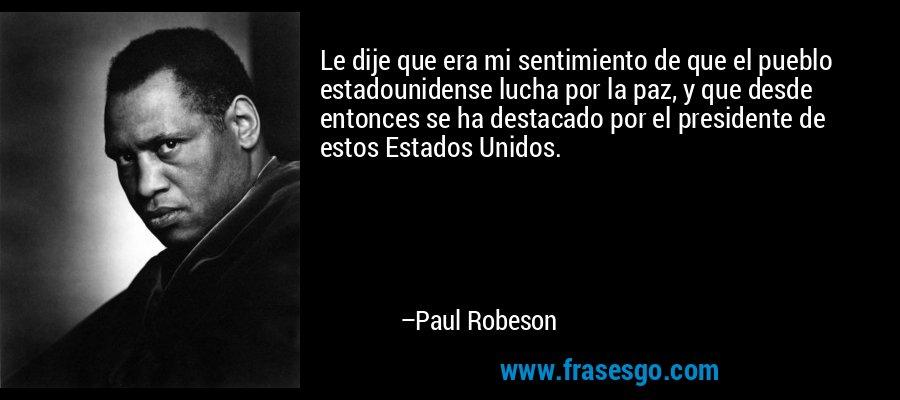 Le dije que era mi sentimiento de que el pueblo estadounidense lucha por la paz, y que desde entonces se ha destacado por el presidente de estos Estados Unidos. – Paul Robeson