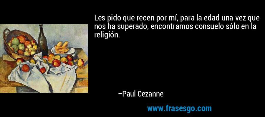 Les pido que recen por mí, para la edad una vez que nos ha superado, encontramos consuelo sólo en la religión. – Paul Cezanne