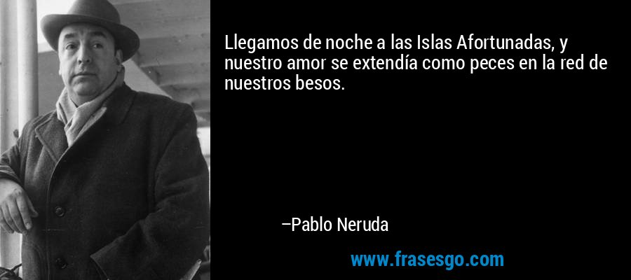 Llegamos de noche a las Islas Afortunadas, y nuestro amor se extendía como peces en la red de nuestros besos. – Pablo Neruda