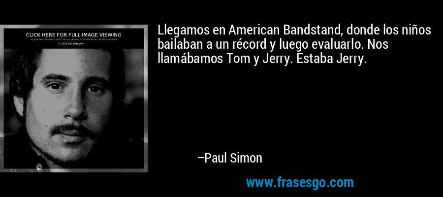 Llegamos en American Bandstand, donde los niños bailaban a un récord y luego evaluarlo. Nos llamábamos Tom y Jerry. Estaba Jerry. – Paul Simon