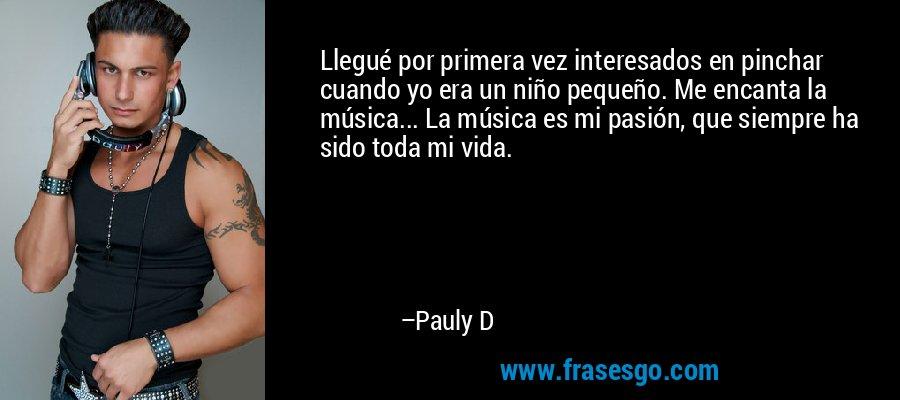 Llegué por primera vez interesados en pinchar cuando yo era un niño pequeño. Me encanta la música... La música es mi pasión, que siempre ha sido toda mi vida. – Pauly D