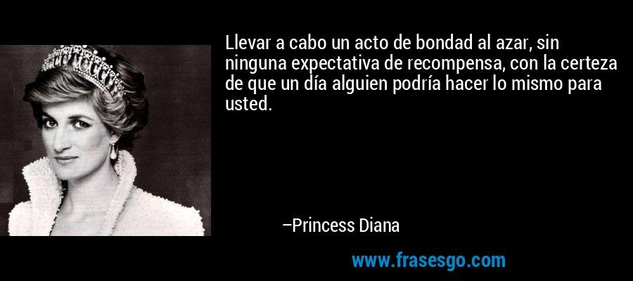 Llevar a cabo un acto de bondad al azar, sin ninguna expectativa de recompensa, con la certeza de que un día alguien podría hacer lo mismo para usted. – Princess Diana