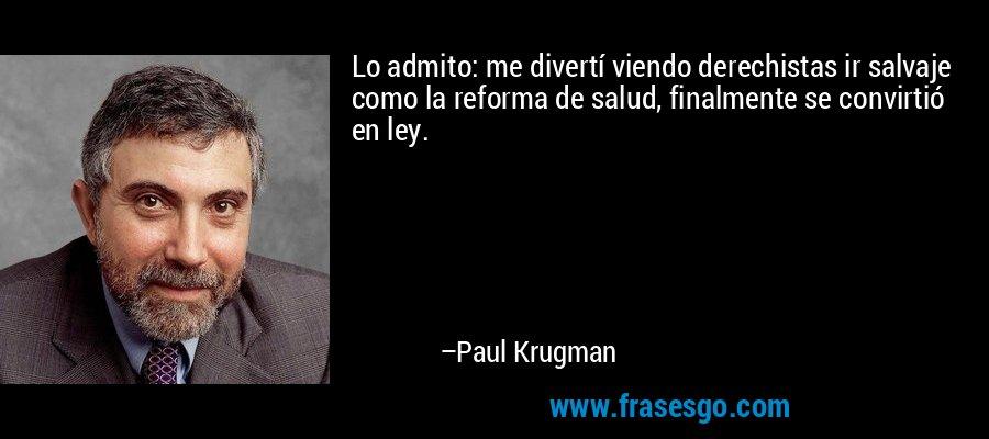 Lo admito: me divertí viendo derechistas ir salvaje como la reforma de salud, finalmente se convirtió en ley. – Paul Krugman