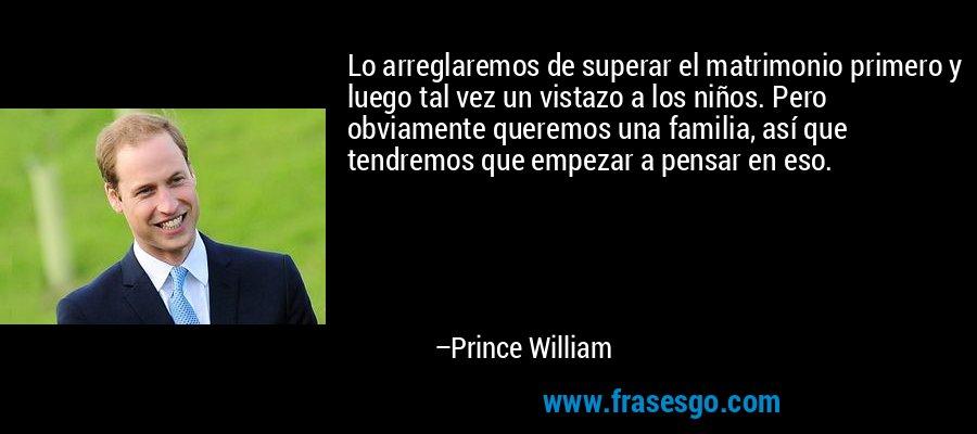 Lo arreglaremos de superar el matrimonio primero y luego tal vez un vistazo a los niños. Pero obviamente queremos una familia, así que tendremos que empezar a pensar en eso. – Prince William