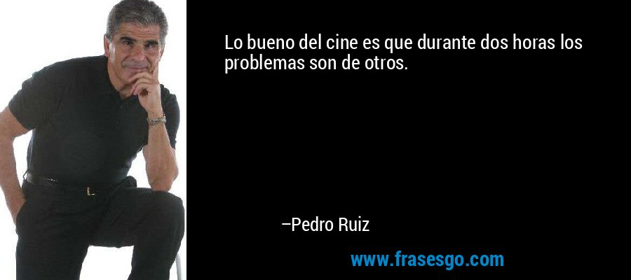 Lo bueno del cine es que durante dos horas los problemas son de otros. – Pedro Ruiz