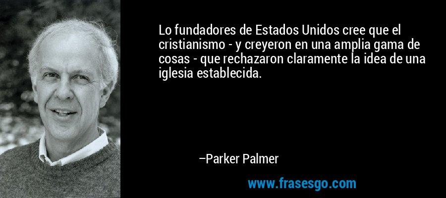 Lo fundadores de Estados Unidos cree que el cristianismo - y creyeron en una amplia gama de cosas - que rechazaron claramente la idea de una iglesia establecida. – Parker Palmer