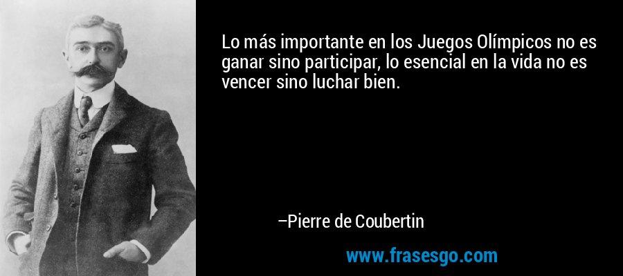 Lo más importante en los Juegos Olímpicos no es ganar sino participar, lo esencial en la vida no es vencer sino luchar bien. – Pierre de Coubertin