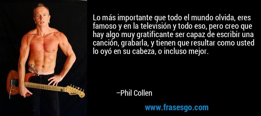 Lo más importante que todo el mundo olvida, eres famoso y en la televisión y todo eso, pero creo que hay algo muy gratificante ser capaz de escribir una canción, grabarla, y tienen que resultar como usted lo oyó en su cabeza, o incluso mejor. – Phil Collen