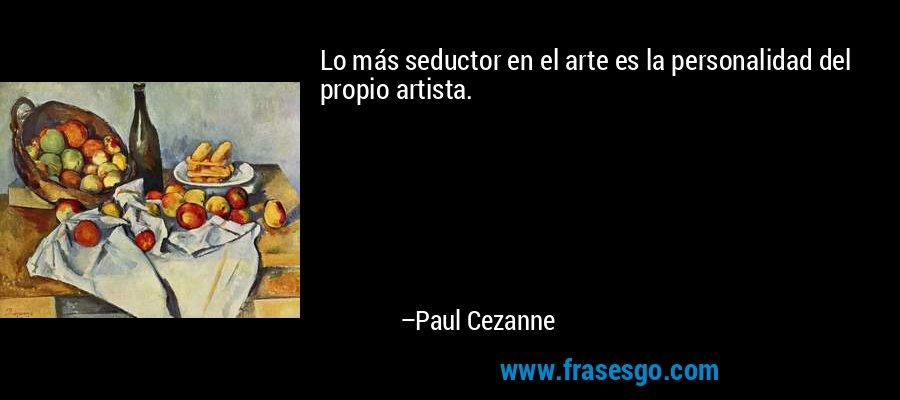 Lo más seductor en el arte es la personalidad del propio artista. – Paul Cezanne
