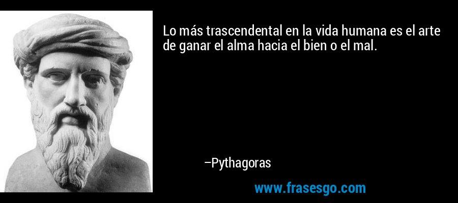 Lo más trascendental en la vida humana es el arte de ganar el alma hacia el bien o el mal. – Pythagoras