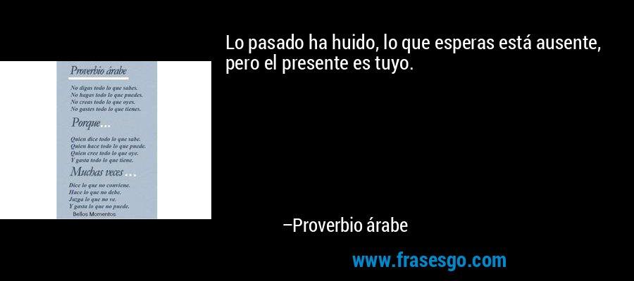 Lo pasado ha huido, lo que esperas está ausente, pero el presente es tuyo. – Proverbio árabe