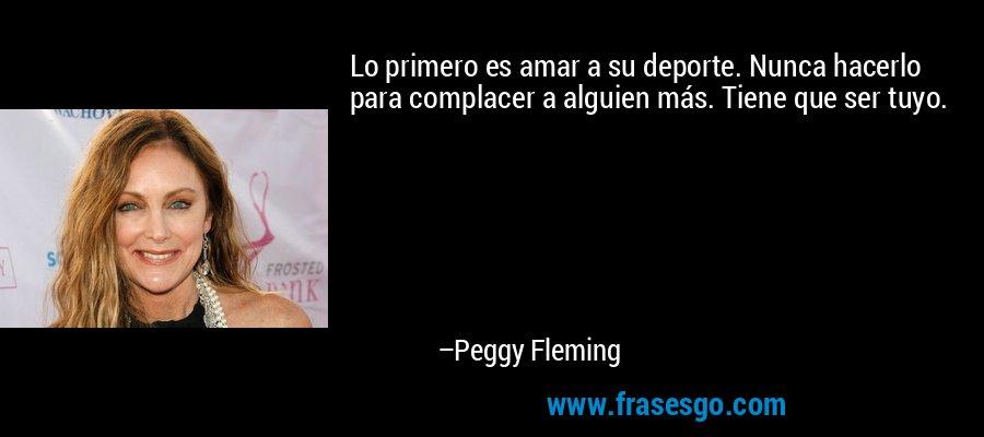 Lo primero es amar a su deporte. Nunca hacerlo para complacer a alguien más. Tiene que ser tuyo. – Peggy Fleming