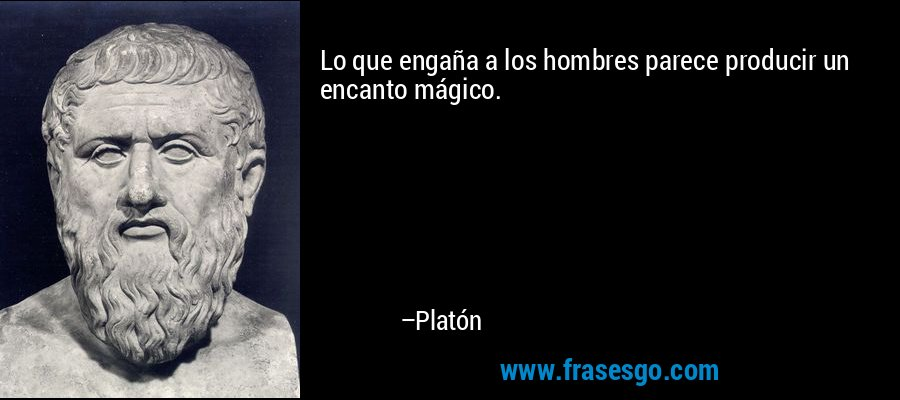 Lo que engaña a los hombres parece producir un encanto mágico. – Platón
