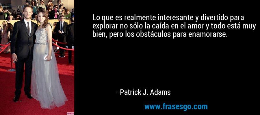 Lo que es realmente interesante y divertido para explorar no sólo la caída en el amor y todo está muy bien, pero los obstáculos para enamorarse. – Patrick J. Adams