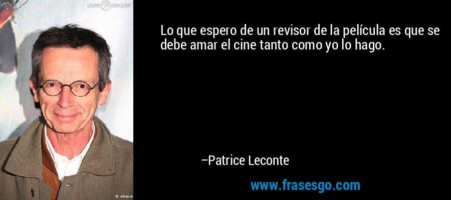 Lo que espero de un revisor de la película es que se debe amar el cine tanto como yo lo hago. – Patrice Leconte