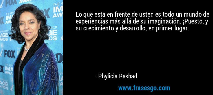 Lo que está en frente de usted es todo un mundo de experiencias más allá de su imaginación. ¡Puesto, y su crecimiento y desarrollo, en primer lugar. – Phylicia Rashad