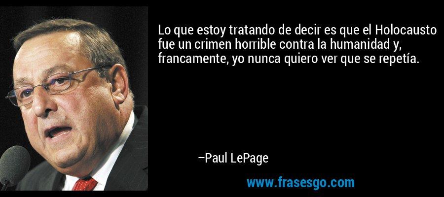 Lo que estoy tratando de decir es que el Holocausto fue un crimen horrible contra la humanidad y, francamente, yo nunca quiero ver que se repetía. – Paul LePage