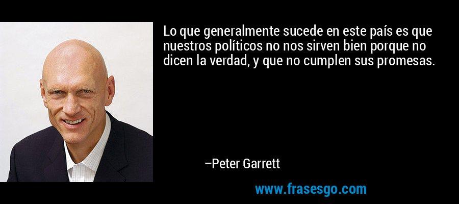 Lo que generalmente sucede en este país es que nuestros políticos no nos sirven bien porque no dicen la verdad, y que no cumplen sus promesas. – Peter Garrett