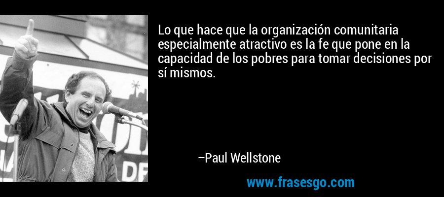 Lo que hace que la organización comunitaria especialmente atractivo es la fe que pone en la capacidad de los pobres para tomar decisiones por sí mismos. – Paul Wellstone