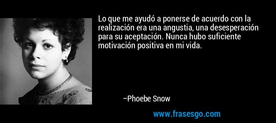 Lo que me ayudó a ponerse de acuerdo con la realización era una angustia, una desesperación para su aceptación. Nunca hubo suficiente motivación positiva en mi vida. – Phoebe Snow