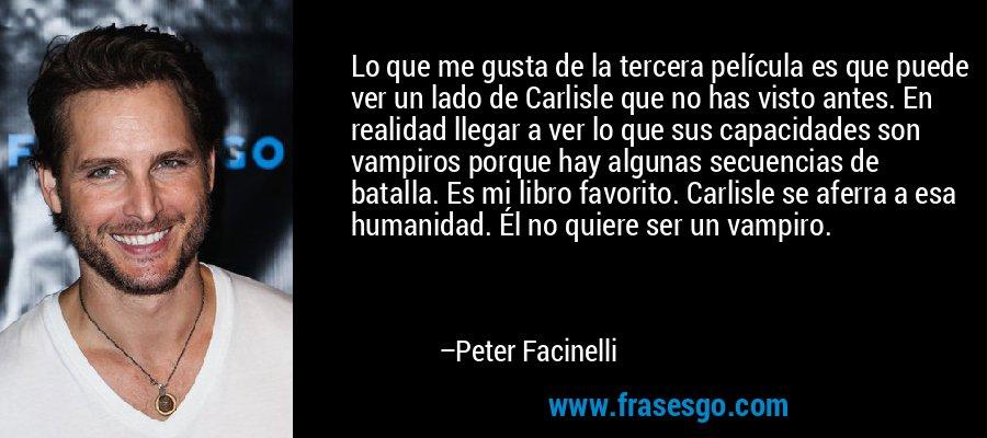 Lo que me gusta de la tercera película es que puede ver un lado de Carlisle que no has visto antes. En realidad llegar a ver lo que sus capacidades son vampiros porque hay algunas secuencias de batalla. Es mi libro favorito. Carlisle se aferra a esa humanidad. Él no quiere ser un vampiro. – Peter Facinelli