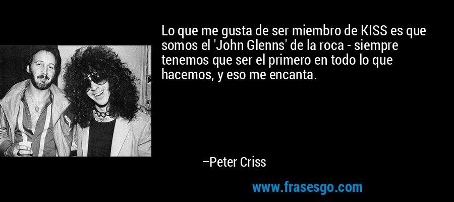 Lo que me gusta de ser miembro de KISS es que somos el 'John Glenns' de la roca - siempre tenemos que ser el primero en todo lo que hacemos, y eso me encanta. – Peter Criss