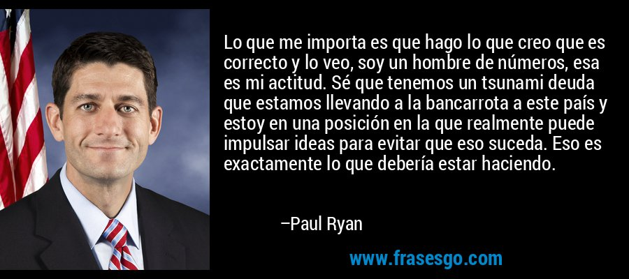 Lo que me importa es que hago lo que creo que es correcto y lo veo, soy un hombre de números, esa es mi actitud. Sé que tenemos un tsunami deuda que estamos llevando a la bancarrota a este país y estoy en una posición en la que realmente puede impulsar ideas para evitar que eso suceda. Eso es exactamente lo que debería estar haciendo. – Paul Ryan