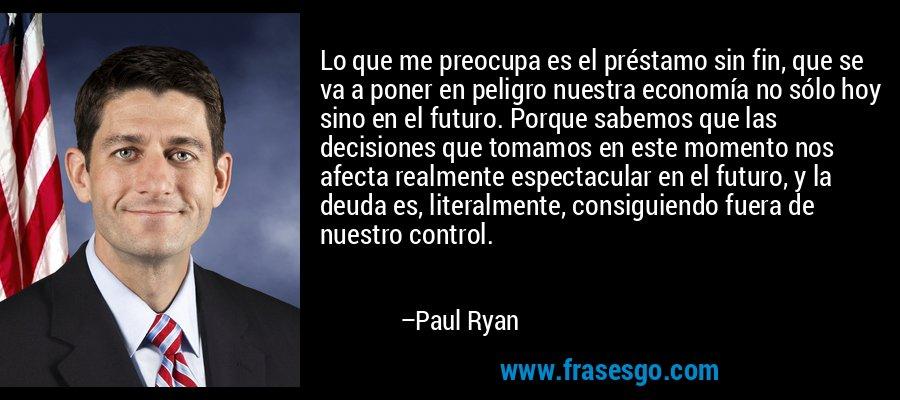 Lo que me preocupa es el préstamo sin fin, que se va a poner en peligro nuestra economía no sólo hoy sino en el futuro. Porque sabemos que las decisiones que tomamos en este momento nos afecta realmente espectacular en el futuro, y la deuda es, literalmente, consiguiendo fuera de nuestro control. – Paul Ryan