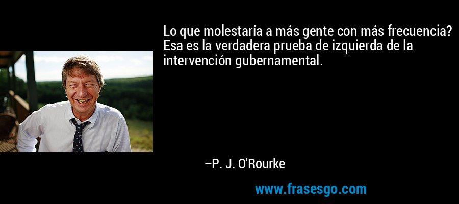 Lo que molestaría a más gente con más frecuencia? Esa es la verdadera prueba de izquierda de la intervención gubernamental. – P. J. O'Rourke