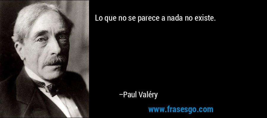 Lo que no se parece a nada no existe. – Paul Valéry