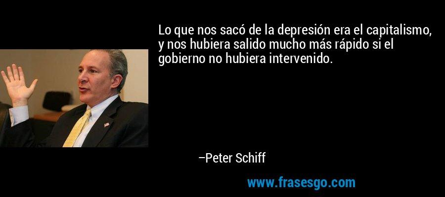 Lo que nos sacó de la depresión era el capitalismo, y nos hubiera salido mucho más rápido si el gobierno no hubiera intervenido. – Peter Schiff