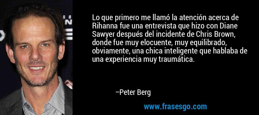 Lo que primero me llamó la atención acerca de Rihanna fue una entrevista que hizo con Diane Sawyer después del incidente de Chris Brown, donde fue muy elocuente, muy equilibrado, obviamente, una chica inteligente que hablaba de una experiencia muy traumática. – Peter Berg