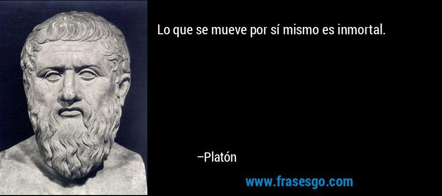 Lo que se mueve por sí mismo es inmortal. – Platón