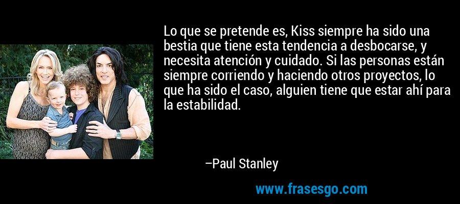 Lo que se pretende es, Kiss siempre ha sido una bestia que tiene esta tendencia a desbocarse, y necesita atención y cuidado. Si las personas están siempre corriendo y haciendo otros proyectos, lo que ha sido el caso, alguien tiene que estar ahí para la estabilidad. – Paul Stanley