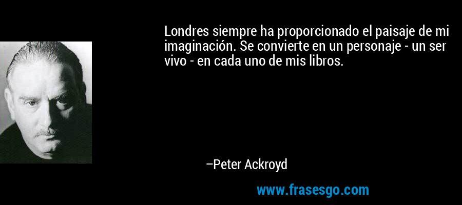 Londres siempre ha proporcionado el paisaje de mi imaginación. Se convierte en un personaje - un ser vivo - en cada uno de mis libros. – Peter Ackroyd