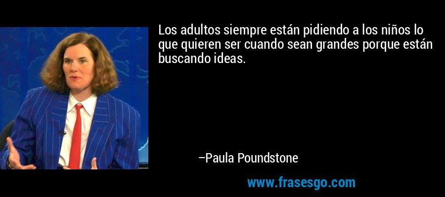 Los adultos siempre están pidiendo a los niños lo que quieren ser cuando sean grandes porque están buscando ideas. – Paula Poundstone