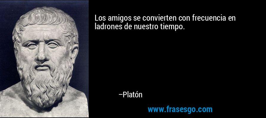 Los amigos se convierten con frecuencia en ladrones de nuestro tiempo. – Platón