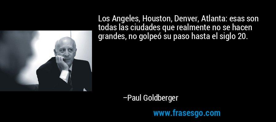 Los Angeles, Houston, Denver, Atlanta: esas son todas las ciudades que realmente no se hacen grandes, no golpeó su paso hasta el siglo 20. – Paul Goldberger