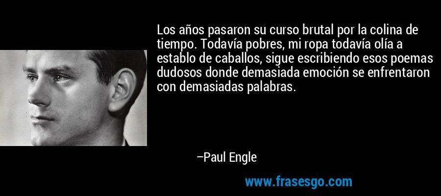Los años pasaron su curso brutal por la colina de tiempo. Todavía pobres, mi ropa todavía olía a establo de caballos, sigue escribiendo esos poemas dudosos donde demasiada emoción se enfrentaron con demasiadas palabras. – Paul Engle