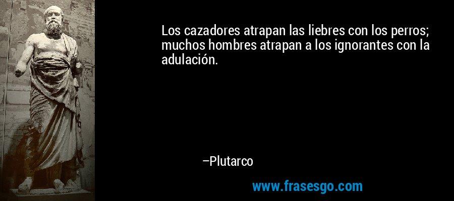 Los cazadores atrapan las liebres con los perros; muchos hombres atrapan a los ignorantes con la adulación. – Plutarco