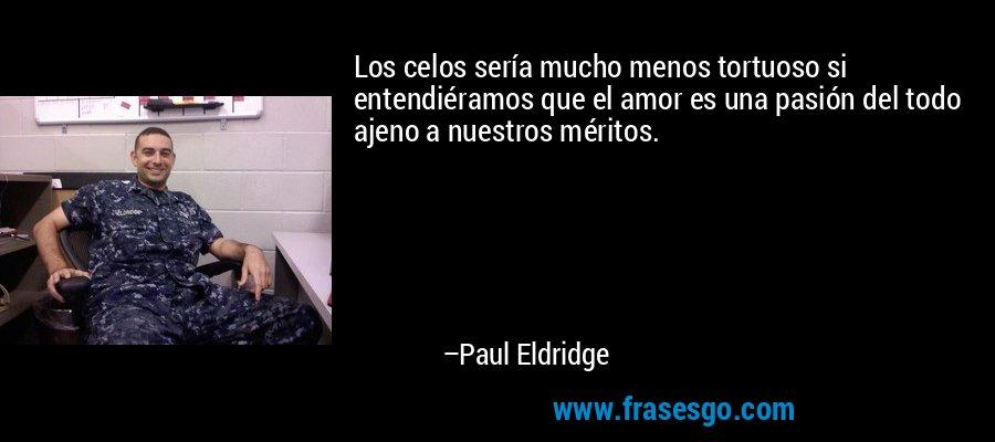 Los celos sería mucho menos tortuoso si entendiéramos que el amor es una pasión del todo ajeno a nuestros méritos. – Paul Eldridge