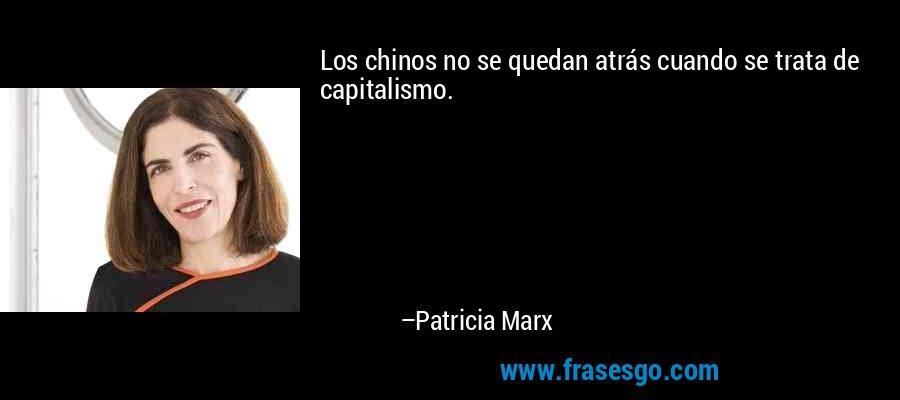 Los chinos no se quedan atrás cuando se trata de capitalismo. – Patricia Marx