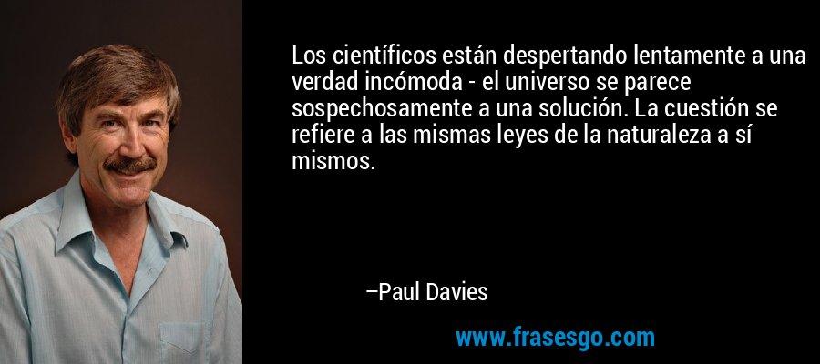 Los científicos están despertando lentamente a una verdad incómoda - el universo se parece sospechosamente a una solución. La cuestión se refiere a las mismas leyes de la naturaleza a sí mismos. – Paul Davies