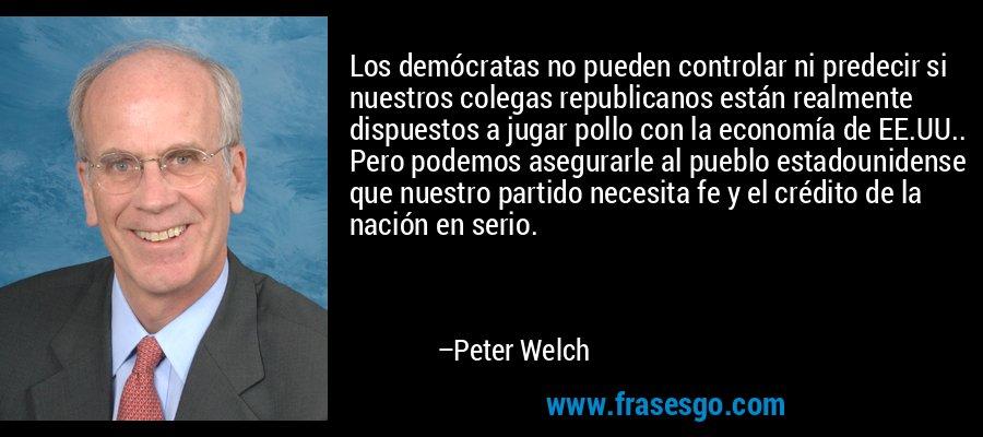 Los demócratas no pueden controlar ni predecir si nuestros colegas republicanos están realmente dispuestos a jugar pollo con la economía de EE.UU.. Pero podemos asegurarle al pueblo estadounidense que nuestro partido necesita fe y el crédito de la nación en serio. – Peter Welch
