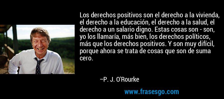 Los derechos positivos son el derecho a la vivienda, el derecho a la educación, el derecho a la salud, el derecho a un salario digno. Estas cosas son - son, yo los llamaría, más bien, los derechos políticos, más que los derechos positivos. Y son muy difícil, porque ahora se trata de cosas que son de suma cero. – P. J. O'Rourke